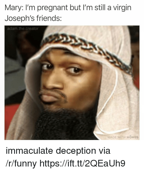 immaculate: Mary: I'm pregnant but I'm still a virgin  Joseph's friends:  adam.the.creator  MADE WITH MOMUS immaculate deception via /r/funny https://ift.tt/2QEaUh9