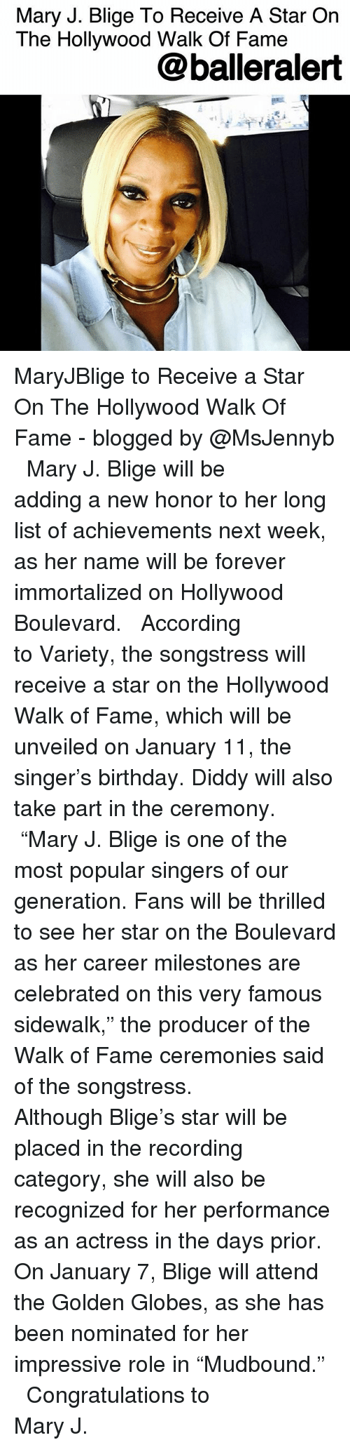 "The Walk: Mary J. Blige To Receive A Star On  The Hollywood Walk Of Famee  @balleralert MaryJBlige to Receive a Star On The Hollywood Walk Of Fame - blogged by @MsJennyb ⠀⠀⠀⠀⠀⠀⠀ ⠀⠀⠀⠀⠀⠀⠀ Mary J. Blige will be adding a new honor to her long list of achievements next week, as her name will be forever immortalized on Hollywood Boulevard. ⠀⠀⠀⠀⠀⠀⠀ ⠀⠀⠀⠀⠀⠀⠀ According to Variety, the songstress will receive a star on the Hollywood Walk of Fame, which will be unveiled on January 11, the singer's birthday. Diddy will also take part in the ceremony. ⠀⠀⠀⠀⠀⠀⠀ ⠀⠀⠀⠀⠀⠀⠀ ""Mary J. Blige is one of the most popular singers of our generation. Fans will be thrilled to see her star on the Boulevard as her career milestones are celebrated on this very famous sidewalk,"" the producer of the Walk of Fame ceremonies said of the songstress. ⠀⠀⠀⠀⠀⠀⠀ ⠀⠀⠀⠀⠀⠀⠀ Although Blige's star will be placed in the recording category, she will also be recognized for her performance as an actress in the days prior. On January 7, Blige will attend the Golden Globes, as she has been nominated for her impressive role in ""Mudbound."" ⠀⠀⠀⠀⠀⠀⠀ ⠀⠀⠀⠀⠀⠀⠀ Congratulations to Mary J."