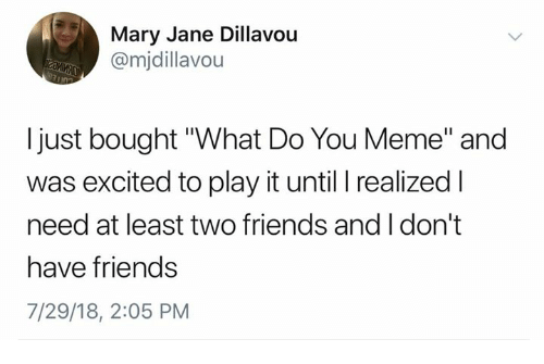 "Mary Jane: Mary Jane Dillavou  @mjdillavou  I just bought ""What Do You Meme"" and  was excited to play it until I realized l  need at least two friends and I don't  have friends  7/29/18, 2:05 PM"