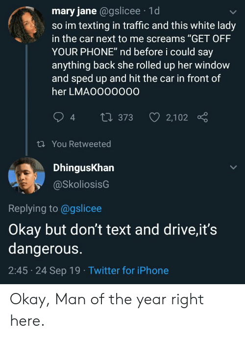 "Mary Jane: mary jane @gslicee 1d  so im texting in traffic and this white lady  in the car next to me screams ""GET OFF  YOUR PHONE"" nd before i could say  anything back she rolled up her window  and sped up and hit the car in front of  her LMAO000000  2,102  t 373  t You Retweeted  DhingusKhan  @SkoliosisG  Replying to @gslicee  Okay but don't text and drive,it's  dangerous.  2:45 24 Sep 19 Twitter for iPhone Okay, Man of the year right here."