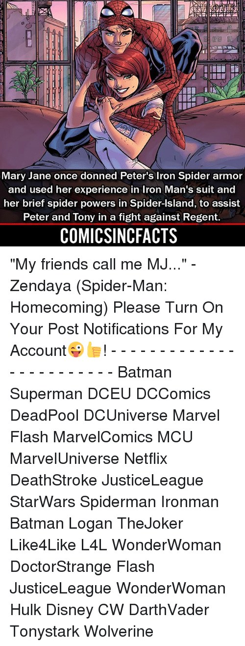 """Batman, Disney, and Friends: Mary Jane once donned Peter's Iron Spider armor  and used her experience in Iron Man's suit and  her brief spider powers in Spider-Island, to assist  Peter and Tony in a fight against Regent.  COMICSINCFACTS """"My friends call me MJ..."""" - Zendaya (Spider-Man: Homecoming) Please Turn On Your Post Notifications For My Account😜👍! - - - - - - - - - - - - - - - - - - - - - - - - Batman Superman DCEU DCComics DeadPool DCUniverse Marvel Flash MarvelComics MCU MarvelUniverse Netflix DeathStroke JusticeLeague StarWars Spiderman Ironman Batman Logan TheJoker Like4Like L4L WonderWoman DoctorStrange Flash JusticeLeague WonderWoman Hulk Disney CW DarthVader Tonystark Wolverine"""