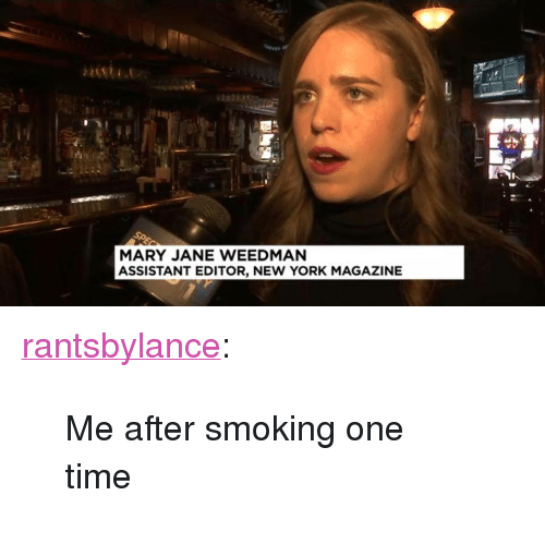 """New York, Smoking, and Tumblr: MARY JANE WEEDMAN  ASSISTANT EDITOR, NEW YORK MAGAZINE <p><a href=""""http://rantsbylance.tumblr.com/post/155685643516/me-after-smoking-one-time"""" class=""""tumblr_blog"""">rantsbylance</a>:</p><blockquote><p>Me after smoking one time</p></blockquote>"""