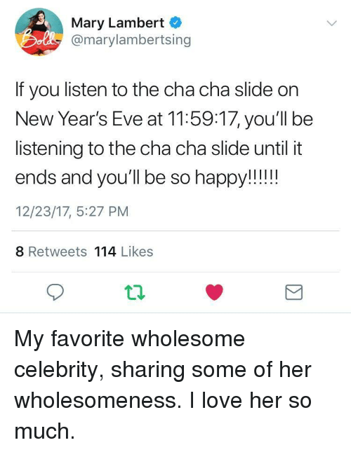 lambert: Mary Lambert  Do @marylambertsing  If you listen to the cha cha slide on  New Year's Eve at 11:59:17, you'll be  listening to the cha cha slide until it  12/23/17, 5:27 PM  8 Retweets 114 Likes <p>My favorite wholesome celebrity, sharing some of her wholesomeness. I love her so much.</p>