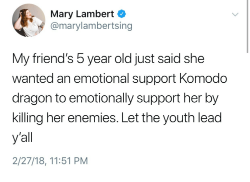 komodo dragon: Mary Lambert  @marylambertsing  My friend's 5 year old just said she  wanted an emotional support Komodo  dragon to emotionally support her by  killing her enemies. Let the youth lead  y'all  2/27/18, 11:51 PM