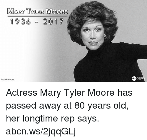 Moors: MARY TYLER MOORE  1936  2017  GETTY IMAGES  NEW Actress Mary Tyler Moore has passed away at 80 years old, her longtime rep says. abcn.ws/2jqqGLj