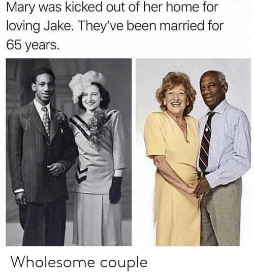 kicked out: Mary was kicked out of her home for  loving Jake. They've been married for  65 years. Wholesome couple