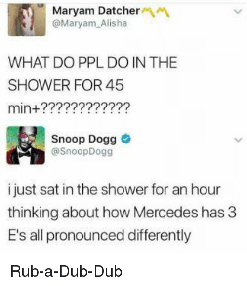 snoop dogg: Maryam Datcher  @Maryam Alisha  WHAT DO PPL DO IN THE  SHOWER FOR 45  min+?????2???22?  Snoop Dogg  @SnoopDogg  i just sat in the shower for an hour  thinking about how Mercedes has 3  E's all pronounced differently Rub-a-Dub-Dub