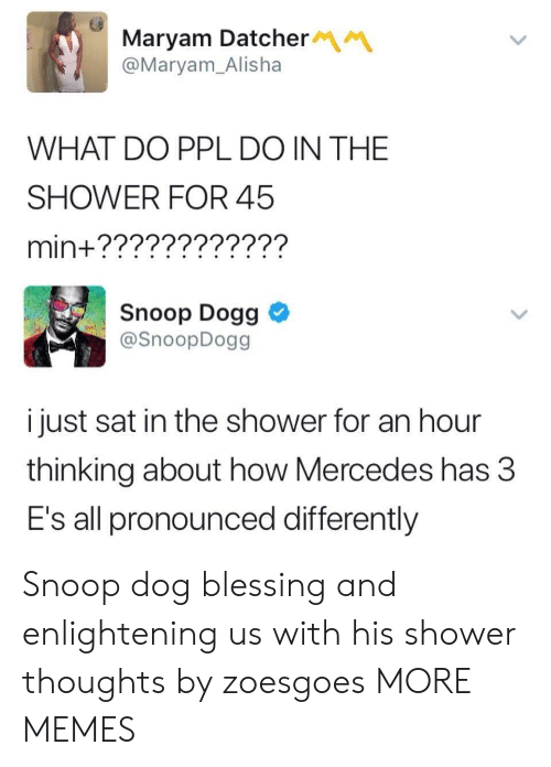 Dank, Memes, and Mercedes: Maryam Datcher  @Maryam_Alisha  WHAT DO PPL DO IN THE  SHOWER FOR 45  min+????????????  Snoop Dogg  @SnoopDogg  i just sat in the shower for an hour  thinking about how Mercedes has 3  E's all pronounced differently Snoop dog blessing and enlightening us with his shower thoughts by zoesgoes MORE MEMES
