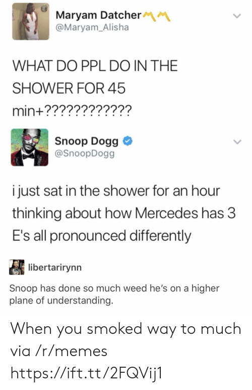 snoop dogg: Maryam Datcher  @Maryam_Alisha  WHAT DO PPL DO IN THE  SHOWER FOR 45  min+????????????  Snoop Dogg  @SnoopDogg  i just sat in the shower for an hour  thinking about how Mercedes has 3  E's all pronounced differently  libertarirynn  Snoop has done so much weed he's on a higher  plane of understanding. When you smoked way to much via /r/memes https://ift.tt/2FQVij1
