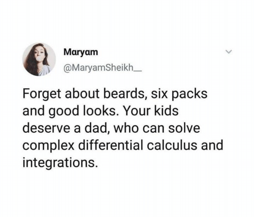 Beards: Maryam  @MaryamSheikh_  Forget about beards, six packs  and good looks. Your kids  deserve a dad, who can solve  complex differential calculus and  integrations.