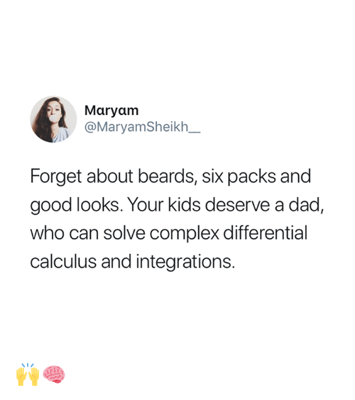 Beards: Maryam  @MaryamSheikh_  Forget about beards, six packs and  good looks. Your kids deserve a dad,  who can solve complex differential  calculus and integrations. 🙌🧠