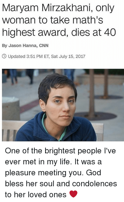 cnn.com, God, and Life: Maryam Mirzakhani, only  woman to take math's  highest award, dies at 40  By Jason Hanna, CNN  O Updated 3:51 PM ET, Sat July 15, 2017 One of the brightest people I've ever met in my life. It was a pleasure meeting you. God bless her soul and condolences to her loved ones ❤
