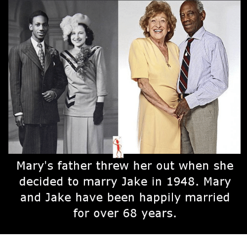 Memes, Been, and 🤖: Mary's father threw her out when she  decided to marry Jake in 1948. Mary  and Jake have been happily married  for over 68 years.