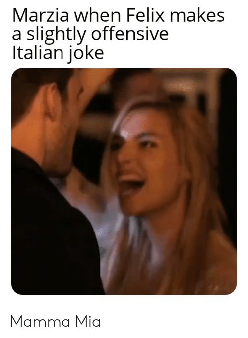 Italian Joke: Marzia when Felix makes  a slightly offensive  Italian joke Mamma Mia