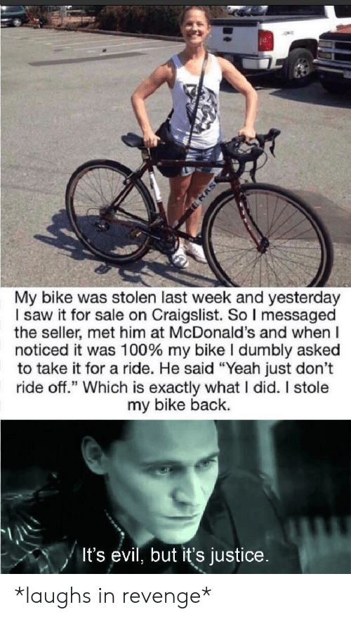 """Craigslist: MAS  My bike was stolen last week and yesterday  I saw it for sale on Craigslist. So I messaged  the seller, met him at McDonald's and when  noticed it was 100 % my bike I dumbly asked  to take it for a ride. He said """"Yeah just don't  ride off."""" Which is exactly what I did. I stole  my bike back.  It's evil, but it's justice. *laughs in revenge*"""