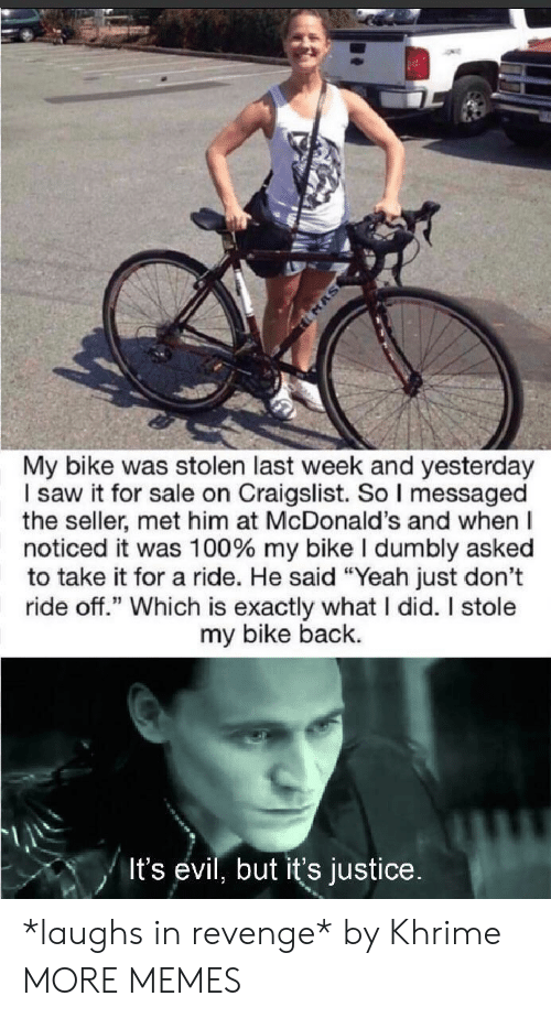 """Craigslist: MAS  My bike was stolen last week and yesterday  I saw it for sale on Craigslist. So I messaged  the seller, met him at McDonald's and when  noticed it was 100 % my bike I dumbly asked  to take it for a ride. He said """"Yeah just don't  ride off."""" Which is exactly what I did. I stole  my bike back.  It's evil, but it's justice. *laughs in revenge* by Khrime MORE MEMES"""