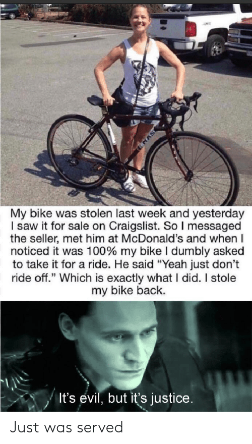 """Craigslist: MAS  My bike was stolen last week and yesterday  I saw it for sale on Craigslist. So I messaged  the seller, met him at McDonald's and when  noticed it was 100% my bike I dumbly asked  to take it for a ride. He said """"Yeah just don't  ride off."""" Which is exactly what I did. I stole  my bike back.  It's evil, but it's justice. Just was served"""