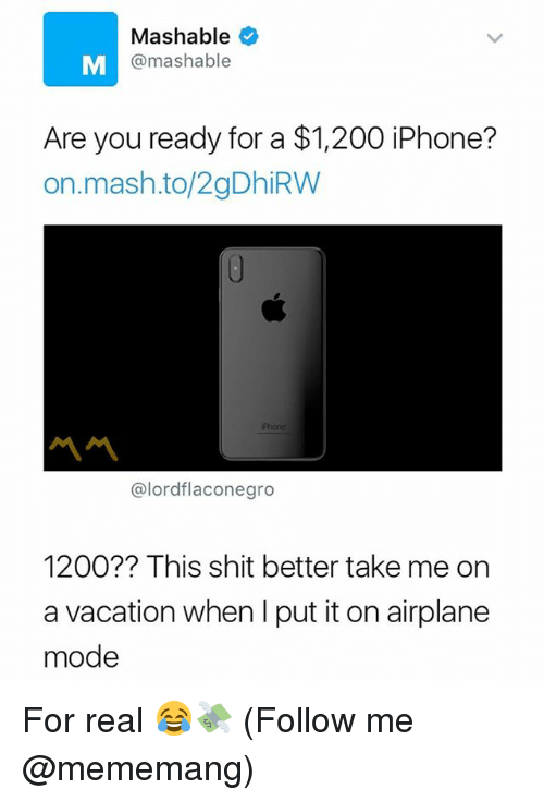 Moded: Mashable  @mashable  Are you ready for a $1,200 iPhone?  on.mash.to/2gDhiRW  Phone  @lordflaconegro  1200?? This shit better take me on  a vacation when I put it on airplane  mode For real 😂💸 (Follow me @mememang)