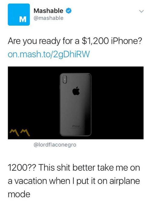 airplane mode: Mashable  @mashable  Are you ready for a $1,200 iPhone?  on.mash.to/2gDhiRW  Phone  서서  @lordflaconegro  1200?? This shit better take me on  a vacation when I put it on airplane  mode