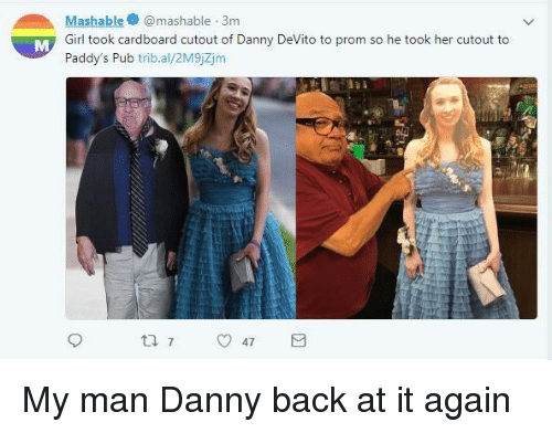 Back at It Again: Mashablemashable 3m  Girl took cardboard cutout of Danny DeVito to prom so he took her cutout to  Paddy's Pub trib.al/2M9jZjm My man Danny back at it again