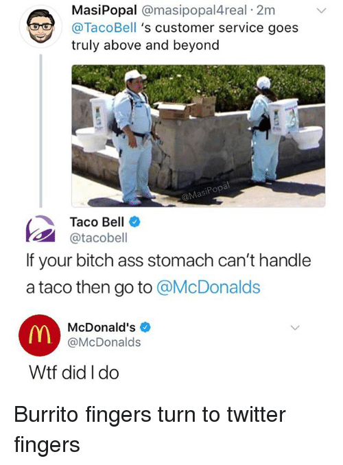 Ass, Bitch, and Funny: MasiPopal @masipopal4real 2m  @TacoBell 's customer service goes  truly above and beyond  MasiPopa  Taco Bell  1패 @tacobell  If your bitch ass stomach can't handle  a taco then go to @McDonalds  McDonald's  @McDonalds  Wtf did I do Burrito fingers turn to twitter fingers