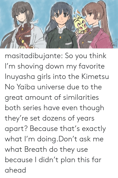 The Great: masitadibujante:  So you think I'm shoving down my favorite Inuyasha girls into the Kimetsu No Yaiba universe due to the great amount of similarities both series have even though they're set dozens of years apart? Because that's exactly what I'm doing.Don't ask me what Breath do they use because I didn't plan this far ahead