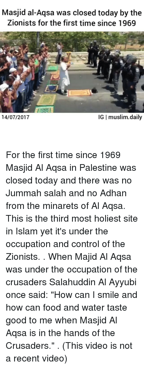 "crusaders: Masjid al-Aqsa was closed today by the  Zionists for the first time since 1969  14/07/2017  IG I muslim.daily For the first time since 1969 Masjid Al Aqsa in Palestine was closed today and there was no Jummah salah and no Adhan from the minarets of Al Aqsa. This is the third most holiest site in Islam yet it's under the occupation and control of the Zionists. . When Majid Al Aqsa was under the occupation of the crusaders Salahuddin Al Ayyubi once said: ""How can I smile and how can food and water taste good to me when Masjid Al Aqsa is in the hands of the Crusaders."" . (This video is not a recent video)"