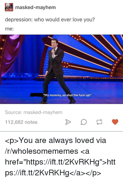 """Masked: masked-mayhem  depression: who would ever love you?  me:  """"My mommy, so shut the fuck up!""""  Source: masked-mayhem  112,682 notes <p>You are always loved via /r/wholesomememes <a href=""""https://ift.tt/2KvRKHg"""">https://ift.tt/2KvRKHg</a></p>"""