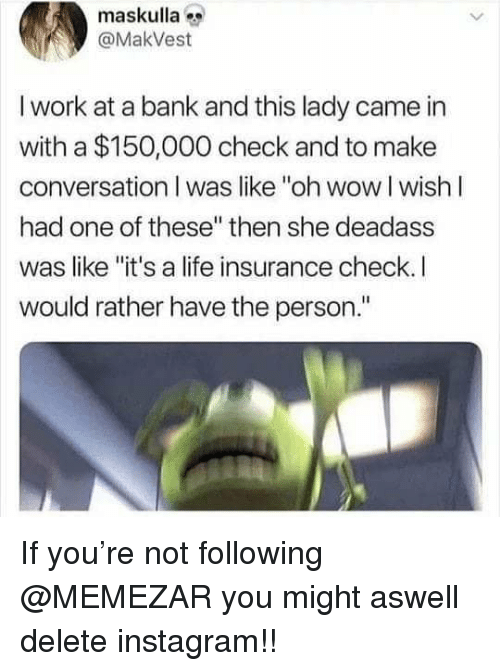 """Life Insurance: maskulla  @MakVest  I work at a bank and this lady came in  with a $150,000 check and to make  conversation I was like """"oh wow I wishI  had one of these"""" then she deadass  was like """"it's a life insurance check. I  would rather have the person."""" If you're not following @MEMEZAR you might aswell delete instagram!!"""