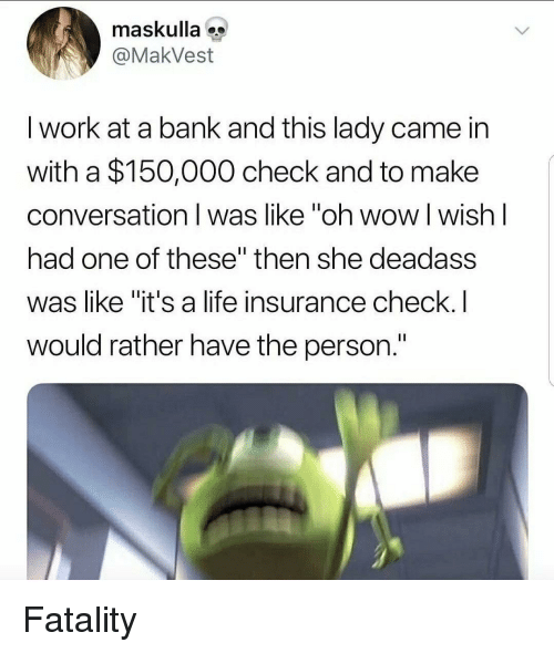 "fatality: maskulla  @MakVest  I work at a bank and this lady came in  with a $150,000 check and to make  conversation I was like ""oh wow l wish l  had one of these"" then she deadass  was like ""it's a life insurance check.I  would rather have the person. Fatality"
