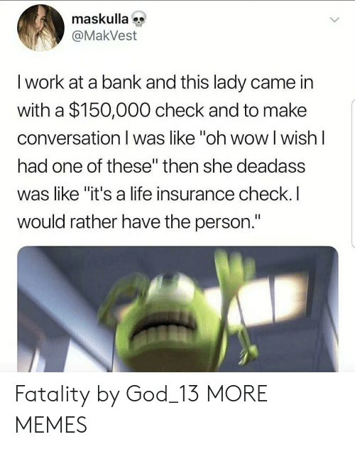 "fatality: maskulla  @MakVest  I work at a bank and this lady came in  with a $150,000 check and to make  conversation I was like ""oh wow l wish l  had one of these"" then she deadass  was like ""it's a life insurance check.I  would rather have the person. Fatality by God_13 MORE MEMES"
