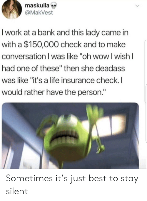 "insurance: maskulla  @MakVest  I work at a bank and this lady came in  with a $150,000 check and to make  conversation I was like ""oh wowI wish I  had one of these"" then she deadass  was like ""it's a life insurance check. I  would rather have the person."" Sometimes it's just best to stay silent"