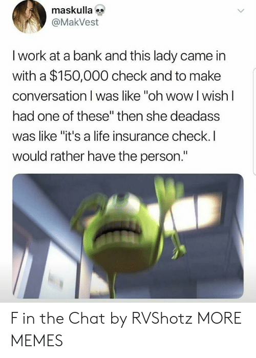 """Life Insurance: maskulla  @MakVest  I work at a bank and this lady came in  with a $150,000 check and to make  conversation I was like """"oh wowI wish I  had one of these"""" then she deadass  was like """"it's a life insurance check. I  would rather have the person."""" F in the Chat by RVShotz MORE MEMES"""