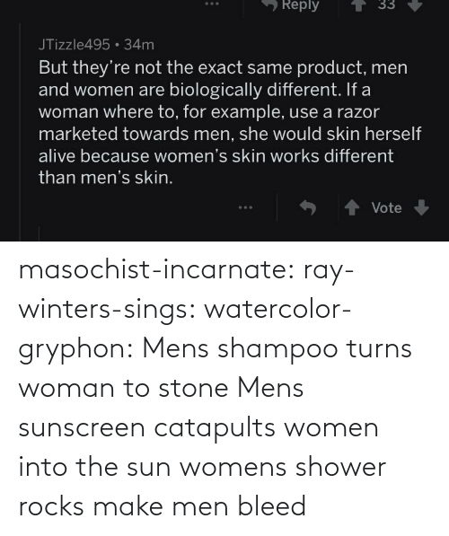 shampoo: masochist-incarnate: ray-winters-sings:  watercolor-gryphon:  Mens shampoo turns woman to stone  Mens sunscreen catapults women into the sun  womens shower rocks make men bleed