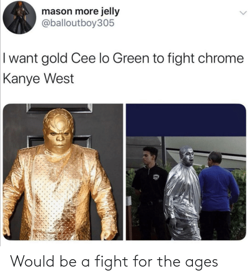 cee lo green: mason more jelly  @balloutboy305  I want gold Cee lo Green to fight chrome  Kanye West Would be a fight for the ages