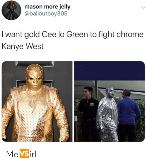 cee lo green: mason more jelly  @balloutboy305  I want gold Cee lo Green to fight chrome  Kanye West Me🆚irl