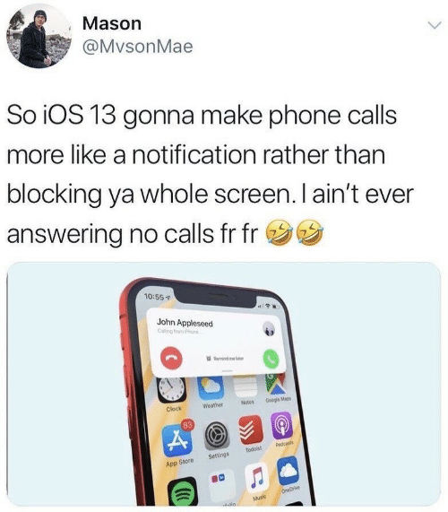 m&b: Mason  @MvsonMae  So iOS 13 gonna make phone calls  more like a notification rather than  blocking ya whole screen. I ain't ever  answering no calls fr fr  10:55  John Appleseed  Remind m b  Notes Google Mapes  Weather  Clock  83  App Store Settings Todoist Podcasts