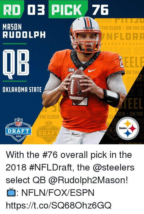 Clock, Espn, and Memes: MASON  RUDOLPH  THE CLOCK  ON THE C  NFLDR  OB  ON TH  OKLAHOMA STATE  OCK*ON THE  THE CLOCK  NFL  NE  NFL  Steelers  DRAFT  OA  DRAF  2018  2018  2018 With the #76 overall pick in the 2018 #NFLDraft, the @steelers select QB @Rudolph2Mason!  📺: NFLN/FOX/ESPN https://t.co/SQ68Ohz6GQ
