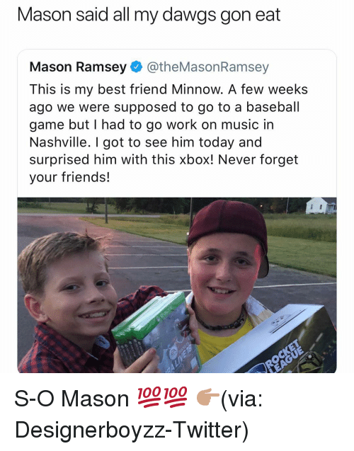 Baseball, Best Friend, and Friends: Mason said all my dawgs gon eat  Mason Ramsey@theMasonRamsey  This is my best friend Minnow. A few weeks  ago we were supposed to go to a baseball  game but I had to go work on music in  Nashville. I got to see him today and  surprised him with this xbox! Never forget  your friends! S-O Mason 💯💯 👉🏽(via: Designerboyzz-Twitter)