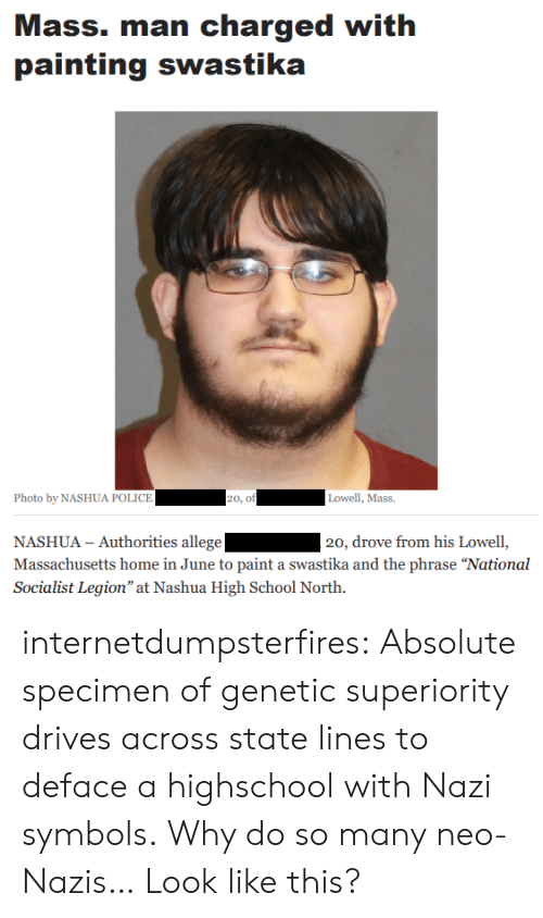 "legion: Mass. man charged with  painting swastika  Photo by NASHUA POLICE  20, of  Lowell, Mass.  NASHUA - Authorities allege  Massachusetts home in June to paint a swastika and the phrase ""National  Socialist Legion"" at Nashua High School North.  20, drove from his Lowell, internetdumpsterfires:  Absolute specimen of genetic superiority drives across state lines to deface a highschool with Nazi symbols.  Why do so many neo-Nazis… Look like this?"