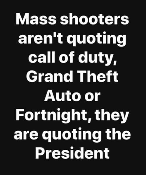 Call Of: Mass shooters  aren't quoting  call of duty,  Grand Theft  Auto or  Fortnight, they  are quoting the  President