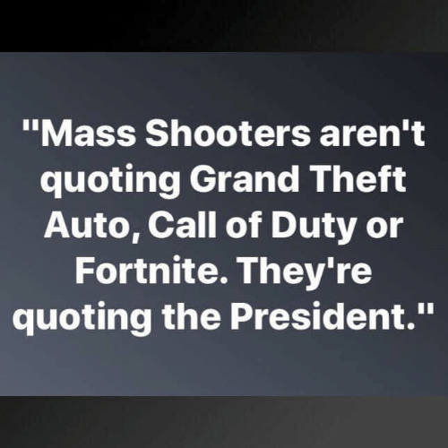 """Call Of: """"Mass Shooters aren't  quoting Grand Theft  Auto, Call of Duty or  Fortnite. They're  quoting the President."""""""