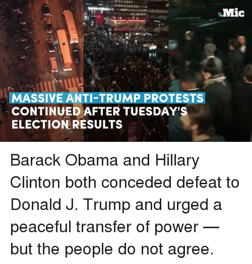 obama-and-hillary: MASSIVE ANTI-TRUMP PROTESTS  CONTINUED AFTER TUESDAY'S  ELECTION RESULTS  Mic Barack Obama and Hillary Clinton both conceded defeat to Donald J. Trump and urged a peaceful transfer of power — but the people do not agree.