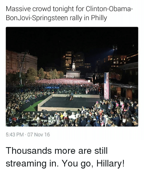 Phillied: Massive crowd tonight for Clinton-Obama-  Bon Jovi-Springsteen rally in Philly  5:43 PM 07 Nov 16 Thousands more are still streaming in. You go, Hillary!