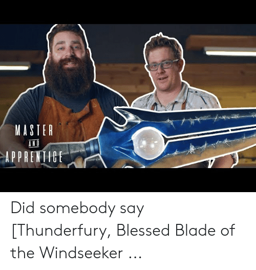 Blessed Blade Of The Windseeker: MASTER  AND  APPRENTICE Did somebody say [Thunderfury, Blessed Blade of the Windseeker ...