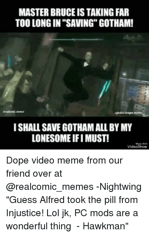 """Memea: MASTER BRUCE IS TAKING FAR  TOO LONG IN """"SAVING"""" GOTHAM!  ejaunlice.teague.memea  I SHALL SAVE GOTHAMALL BY MY  LONESOME IFI MUST!  Made Wth  VideoShow Dope video meme from our friend over at @realcomic_memes -Nightwing """"Guess Alfred took the pill from Injustice! Lol jk, PC mods are a wonderful thing ♡ - Hawkman"""""""