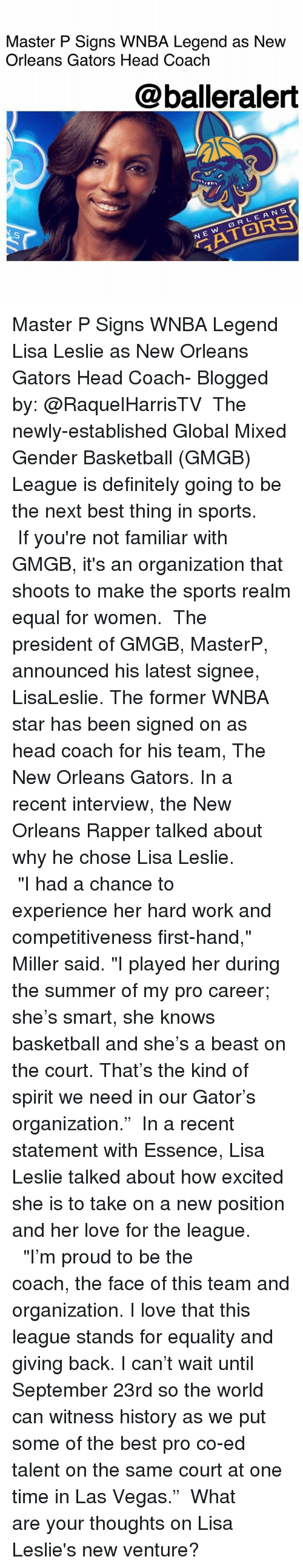 "courting: Master P Signs WNBA Legend as Nevw  Orleans Gators Head Coach  @balleralert  On  RLEANS  N E Master P Signs WNBA Legend Lisa Leslie as New Orleans Gators Head Coach- Blogged by: @RaquelHarrisTV ⠀⠀⠀⠀⠀⠀⠀ The newly-established Global Mixed Gender Basketball (GMGB) League is definitely going to be the next best thing in sports. ⠀⠀⠀⠀⠀⠀⠀ If you're not familiar with GMGB, it's an organization that shoots to make the sports realm equal for women. ⠀⠀⠀⠀⠀⠀⠀ The president of GMGB, MasterP, announced his latest signee, LisaLeslie. The former WNBA star has been signed on as head coach for his team, The New Orleans Gators. In a recent interview, the New Orleans Rapper talked about why he chose Lisa Leslie. ⠀⠀⠀⠀⠀⠀⠀ ⠀⠀⠀⠀⠀⠀⠀ ""I had a chance to experience her hard work and competitiveness first-hand,"" Miller said. ""I played her during the summer of my pro career; she's smart, she knows basketball and she's a beast on the court. That's the kind of spirit we need in our Gator's organization."" ⠀⠀⠀⠀⠀⠀⠀ In a recent statement with Essence, Lisa Leslie talked about how excited she is to take on a new position and her love for the league. ⠀⠀⠀⠀⠀⠀⠀ ⠀⠀⠀⠀⠀⠀⠀ ""I'm proud to be the coach, the face of this team and organization. I love that this league stands for equality and giving back. I can't wait until September 23rd so the world can witness history as we put some of the best pro co-ed talent on the same court at one time in Las Vegas."" ⠀⠀⠀⠀⠀⠀⠀ What are your thoughts on Lisa Leslie's new venture?"