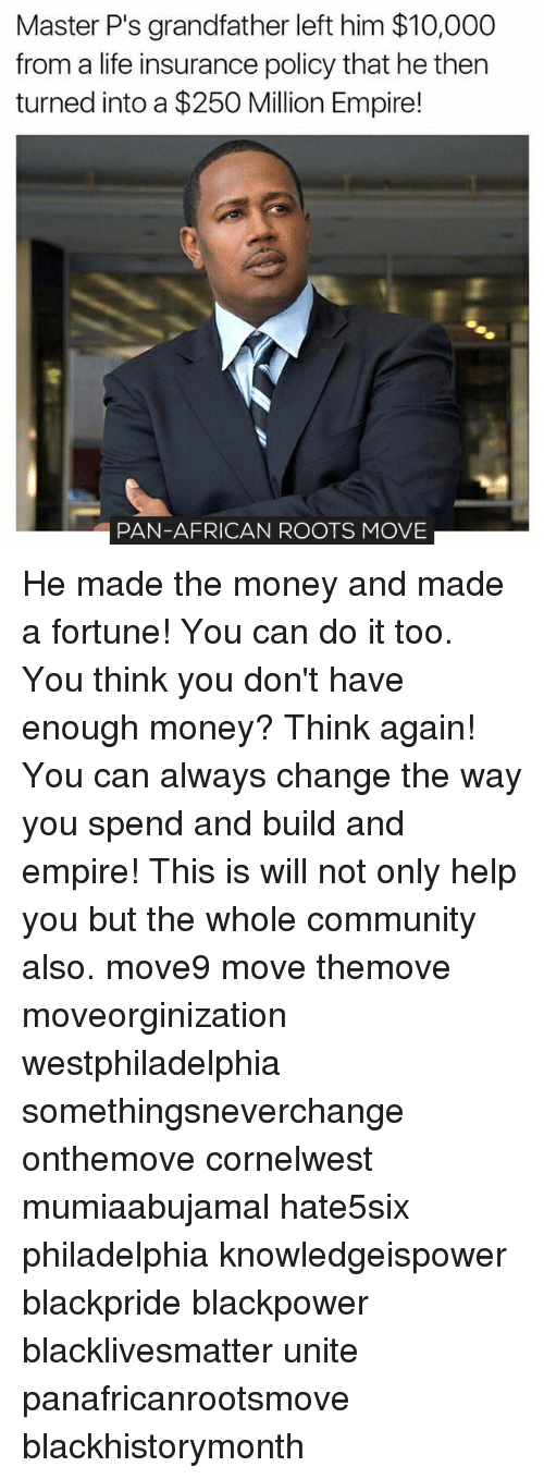 Memes, Philadelphia, and 🤖: Master P's grandfather left him $10,000  from a life insurance policy that he then  turned into a $250 Million Empire!  PAN-AFRICAN ROOTS MOVE He made the money and made a fortune! You can do it too. You think you don't have enough money? Think again! You can always change the way you spend and build and empire! This is will not only help you but the whole community also. move9 move themove moveorginization westphiladelphia somethingsneverchange onthemove cornelwest mumiaabujamal hate5six philadelphia knowledgeispower blackpride blackpower blacklivesmatter unite panafricanrootsmove blackhistorymonth