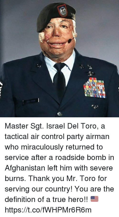 Memes, Party, and True: Master Sgt. Israel Del Toro, a tactical air control party airman who miraculously returned to service after a roadside bomb in Afghanistan left him with severe burns. Thank you Mr. Toro for serving our country! You are the definition of a true hero!! 🇺🇸 https://t.co/fWHPMr6R6m