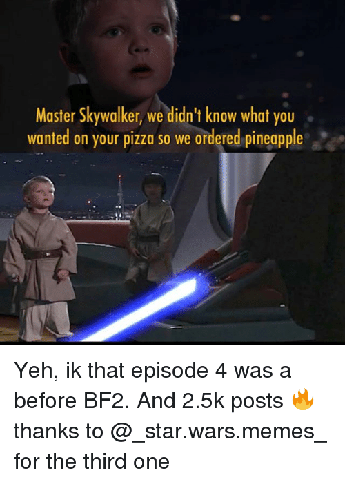 Star Wars Memes: Master Skywalker, we didn't know what you  wanted on your pizza so we ordered pineapple Yeh, ik that episode 4 was a before BF2. And 2.5k posts 🔥thanks to @_star.wars.memes_ for the third one